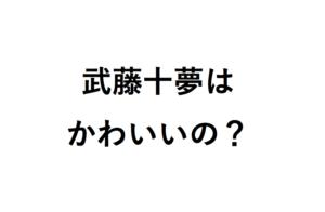 武藤十夢はかわいいの?