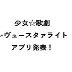 少女☆歌劇 レヴュースタァライト-Re LIVE-新作アプリ開発が発表! どんな感じか知りたい!