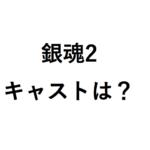 銀魂2の出演俳優は誰か予想!三浦春馬と窪田正孝と他のキャストは?