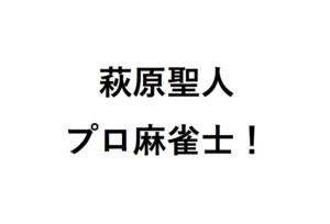 萩原聖人プロ麻雀士
