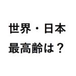 日本歴代最長寿と世界最高齢は何歳?女性と男性の長生きの記録はどんな感じ?