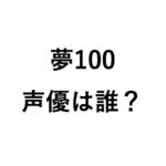 夢100のアニメ化で声優は誰?人気キャラのキャストをまとめ!