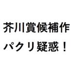 芥川賞候補作の盗作疑惑はどんな文章?北条裕子「美しい顔」のパクリ疑惑の検証の真相は?