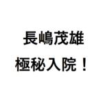 長嶋茂雄の重病・危篤の可能性は? 極秘・緊急入院で本当の容態は?