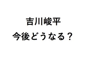 吉川峻平今後どうなる?