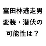 富田林逃走男が坊主の理由と服は窃盗? 犯人の足取り逃走経路や懸賞金の最新情報は?