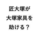 匠大塚が大塚家具を助ける可能性は? 娘久美子と勝久の経営の違いは?