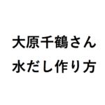 大原千鶴さんの水だしの作り方は? NHKきょうの料理の人気和食レシピ!