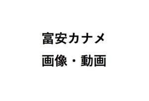 富安カナメ画像動画