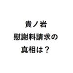 貴ノ岩の慰謝料請求をはじめて聞いた理由は? 日馬富士の暴行・民事提訴の真相は?