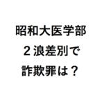 詐欺罪・損害賠償の可能性は?昭和大医学部入試で2浪以上差別の不当操作で!