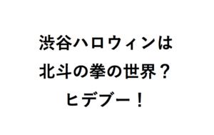 渋谷ハロウィンは北斗の拳の世界