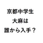 中学校で大麻所持の入手ルートは? 京都市山科区の生徒はどんな様子?