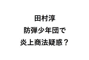 田村淳防弾少年団で炎上商法疑惑
