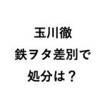 玉川徹は鉄道ファン蔑視で処分?AKB欅坂にこの人キモいでアニヲタは?