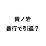 貴ノ岩暴行で解雇・引退か?八角理事長陰謀説と元貴乃花親方の責任は?