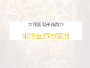 米津玄師の聖地大塚国際美術館