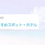 沖縄旅行おすすめスポットランキング!子供連れ向けホテル・プランを紹介!